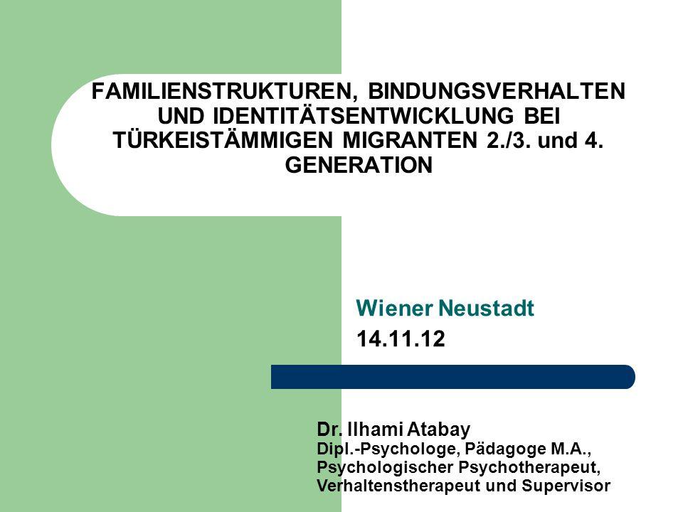 FAMILIENSTRUKTUREN, BINDUNGSVERHALTEN UND IDENTITÄTSENTWICKLUNG BEI TÜRKEISTÄMMIGEN MIGRANTEN 2./3. und 4. GENERATION Wiener Neustadt 14.11.12 Dr. Ilh