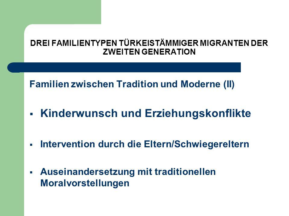 DREI FAMILIENTYPEN TÜRKEISTÄMMIGER MIGRANTEN DER ZWEITEN GENERATION Familien zwischen Tradition und Moderne (II) Kinderwunsch und Erziehungskonflikte