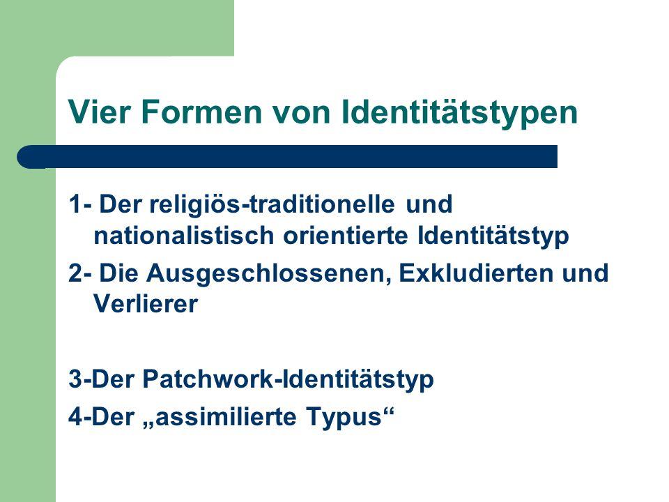Vier Formen von Identitätstypen 1- Der religiös-traditionelle und nationalistisch orientierte Identitätstyp 2- Die Ausgeschlossenen, Exkludierten und
