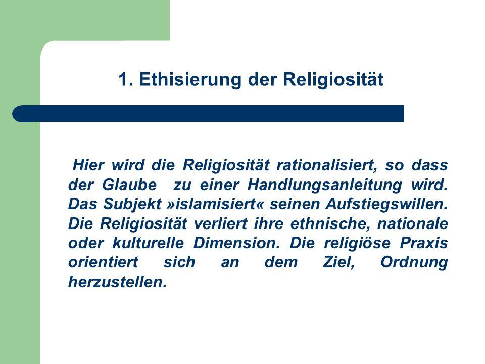 1. Ethisierung der Religiosität Hier wird die Religiosität rationalisiert, so dass der Glaube zu einer Handlungsanleitung wird. Das Subjekt »islamisie