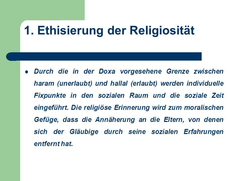 1. Ethisierung der Religiosität Durch die in der Doxa vorgesehene Grenze zwischen haram (unerlaubt) und hallal (erlaubt) werden individuelle Fixpunkte