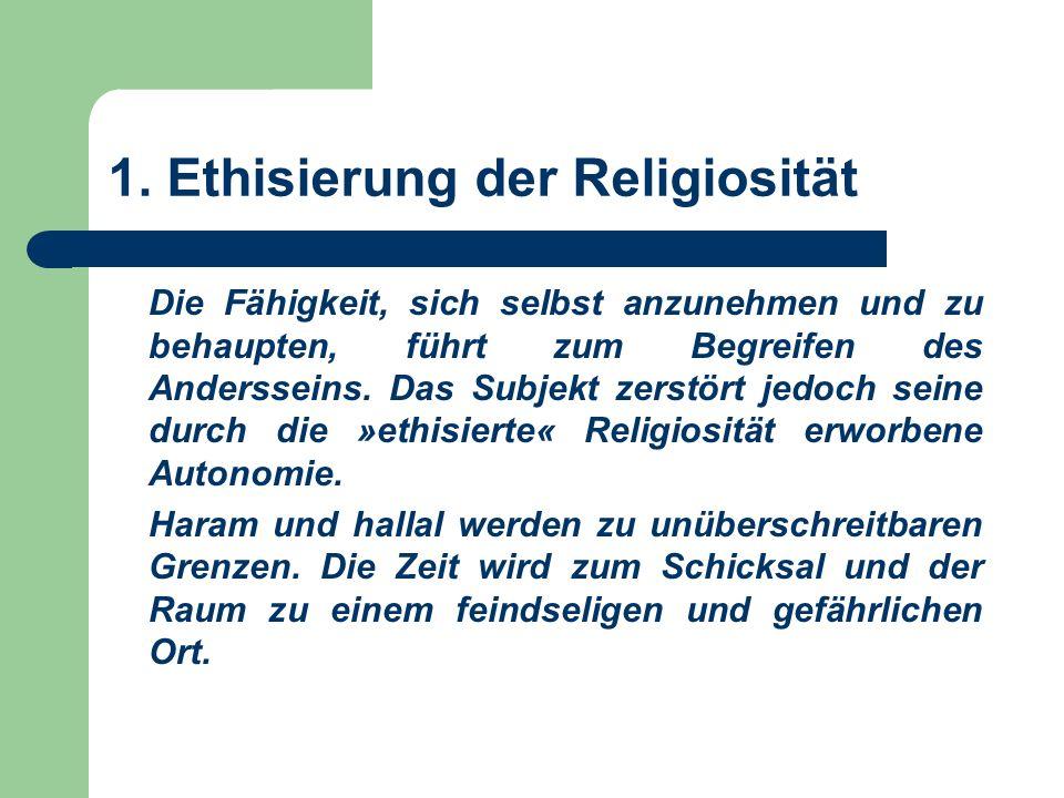 1. Ethisierung der Religiosität Die Fähigkeit, sich selbst anzunehmen und zu behaupten, führt zum Begreifen des Andersseins. Das Subjekt zerstört jedo