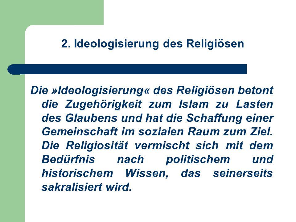 2. Ideologisierung des Religiösen Die »Ideologisierung« des Religiösen betont die Zugehörigkeit zum Islam zu Lasten des Glaubens und hat die Schaffung