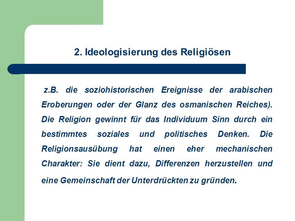 2. Ideologisierung des Religiösen z.B. die soziohistorischen Ereignisse der arabischen Eroberungen oder der Glanz des osmanischen Reiches). Die Religi