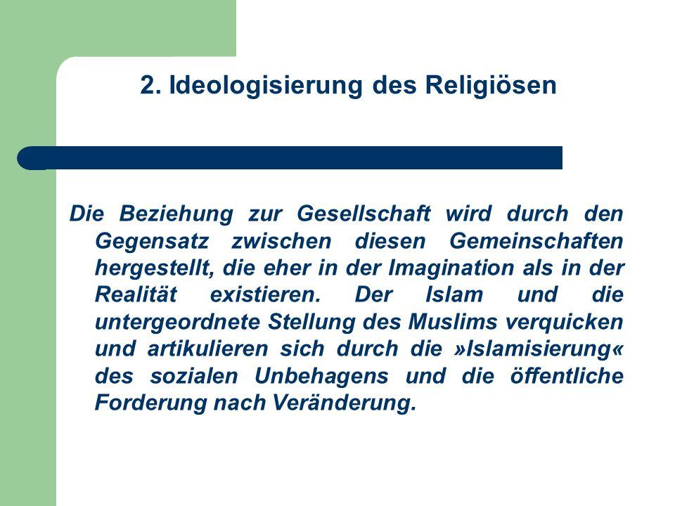 2. Ideologisierung des Religiösen Die Beziehung zur Gesellschaft wird durch den Gegensatz zwischen diesen Gemeinschaften hergestellt, die eher in der