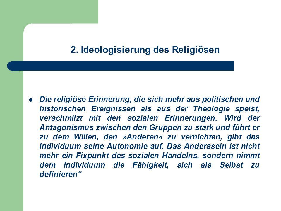 2. Ideologisierung des Religiösen Die religiöse Erinnerung, die sich mehr aus politischen und historischen Ereignissen als aus der Theologie speist, v