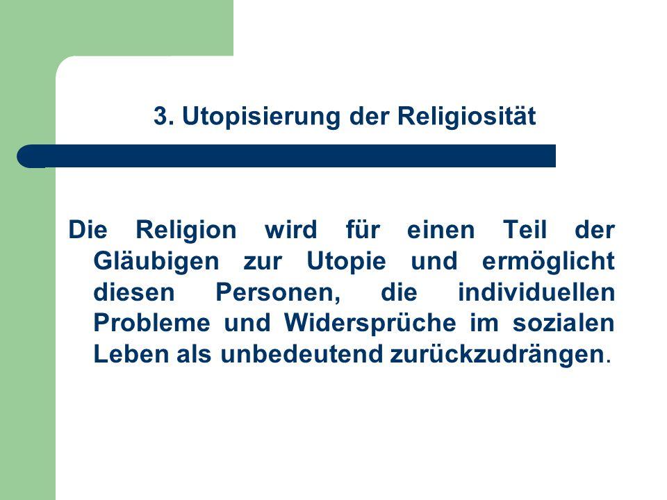 3. Utopisierung der Religiosität Die Religion wird für einen Teil der Gläubigen zur Utopie und ermöglicht diesen Personen, die individuellen Probleme
