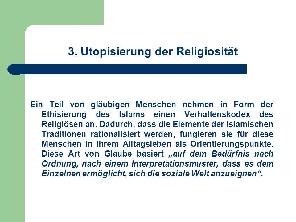 3. Utopisierung der Religiosität Ein Teil von gläubigen Menschen nehmen in Form der Ethisierung des Islams einen Verhaltenskodex des Religiösen an. Da