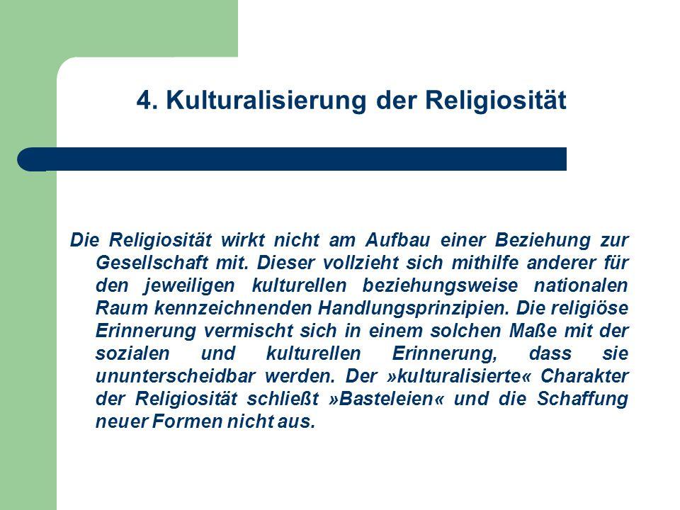 4. Kulturalisierung der Religiosität Die Religiosität wirkt nicht am Aufbau einer Beziehung zur Gesellschaft mit. Dieser vollzieht sich mithilfe ander