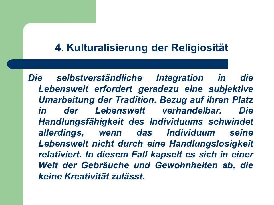 4. Kulturalisierung der Religiosität Die selbstverständliche Integration in die Lebenswelt erfordert geradezu eine subjektive Umarbeitung der Traditio