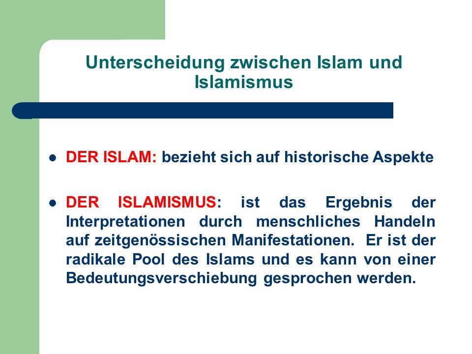 Unterscheidung zwischen Islam und Islamismus DER ISLAM: bezieht sich auf historische Aspekte DER ISLAMISMUS: ist das Ergebnis der Interpretationen dur