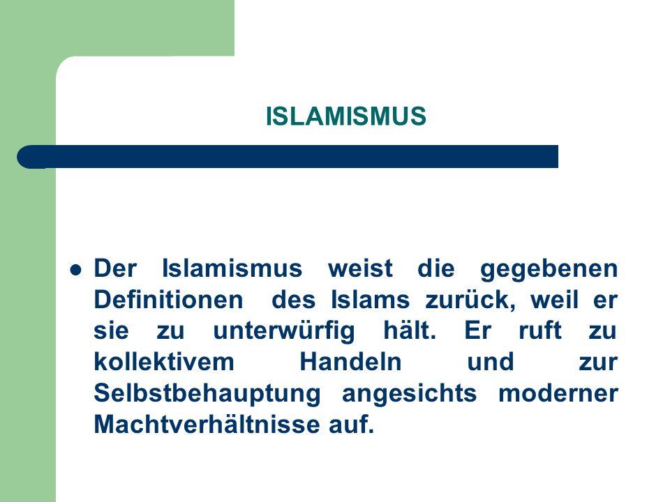 ISLAMISMUS Der Islamismus weist die gegebenen Definitionen des Islams zurück, weil er sie zu unterwürfig hält. Er ruft zu kollektivem Handeln und zur