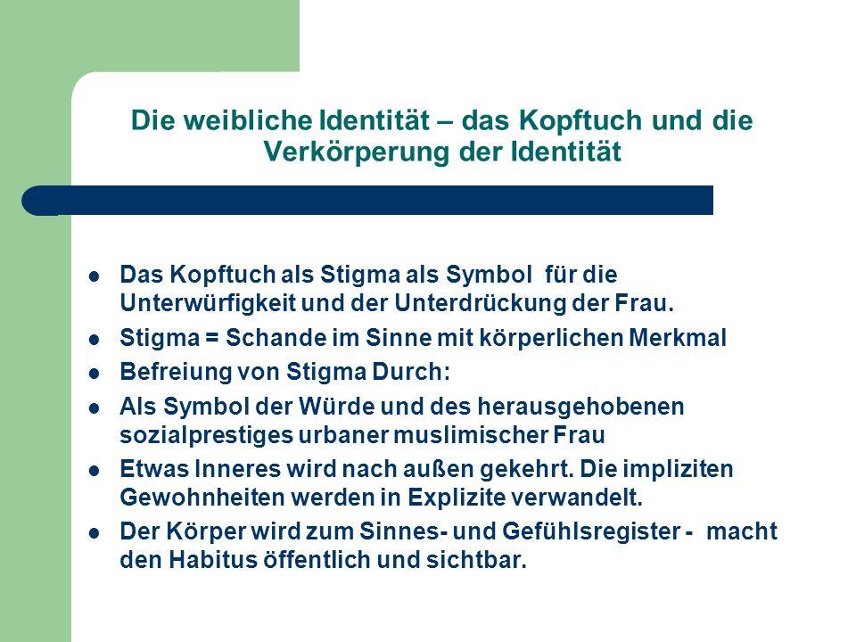 Die weibliche Identität – das Kopftuch und die Verkörperung der Identität Das Kopftuch als Stigma als Symbol für die Unterwürfigkeit und der Unterdrüc