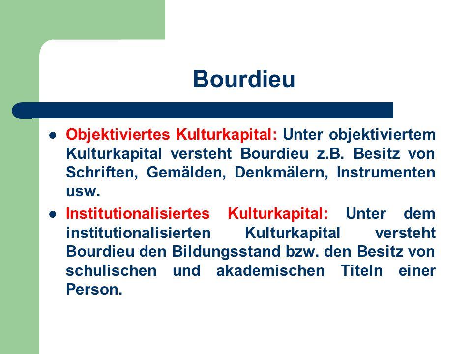 Bourdieu Objektiviertes Kulturkapital: Unter objektiviertem Kulturkapital versteht Bourdieu z.B. Besitz von Schriften, Gemälden, Denkmälern, Instrumen