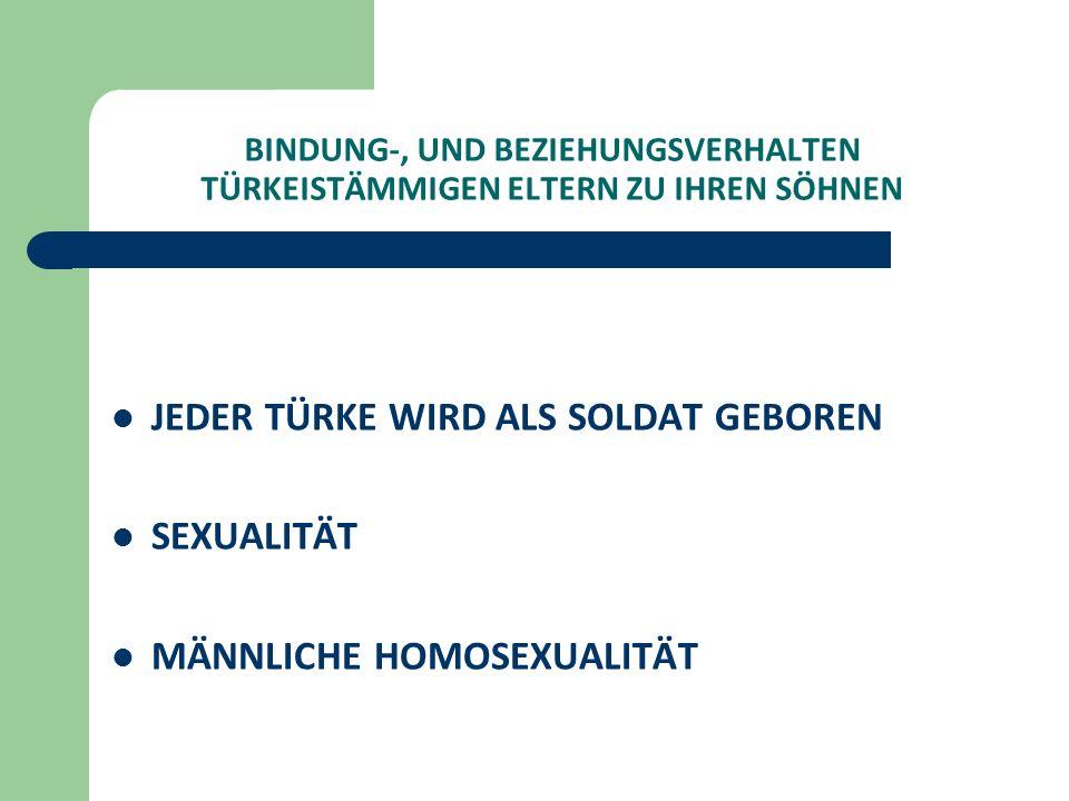 BINDUNG-, UND BEZIEHUNGSVERHALTEN TÜRKEISTÄMMIGEN ELTERN ZU IHREN SÖHNEN JEDER TÜRKE WIRD ALS SOLDAT GEBOREN SEXUALITÄT MÄNNLICHE HOMOSEXUALITÄT