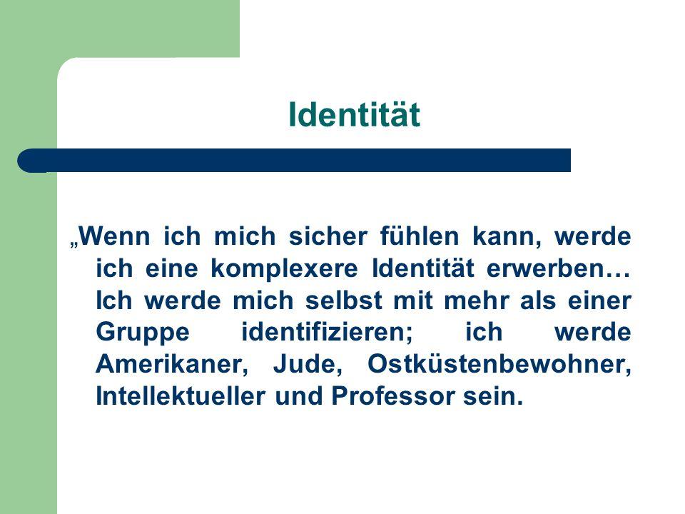 Identität Wenn ich mich sicher fühlen kann, werde ich eine komplexere Identität erwerben… Ich werde mich selbst mit mehr als einer Gruppe identifizier