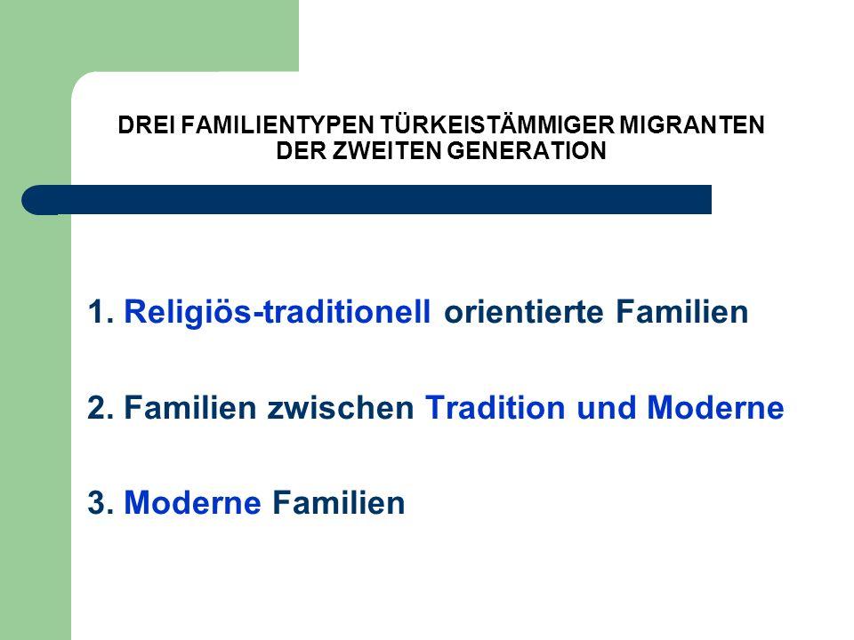 DREI FAMILIENTYPEN TÜRKEISTÄMMIGER MIGRANTEN DER ZWEITEN GENERATION 1. Religiös-traditionell orientierte Familien 2. Familien zwischen Tradition und M