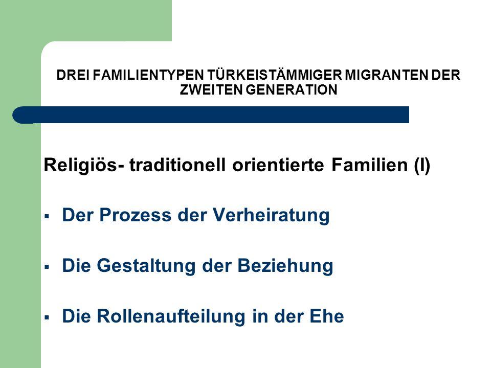 DREI FAMILIENTYPEN TÜRKEISTÄMMIGER MIGRANTEN DER ZWEITEN GENERATION Religiös- traditionell orientierte Familien (I) Der Prozess der Verheiratung Die G