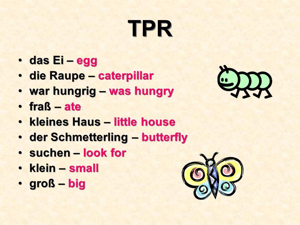 TPR das Ei – egg die Raupe – caterpillar war hungrig – was hungry fraß – ate kleines Haus – little house der Schmetterling – butterfly suchen – look for klein – small groß – big das Ei – egg die Raupe – caterpillar war hungrig – was hungry fraß – ate kleines Haus – little house der Schmetterling – butterfly suchen – look for klein – small groß – big