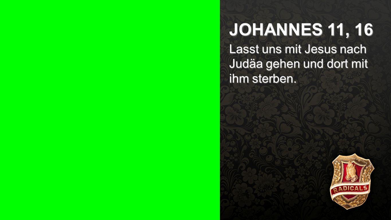 Johannes 11, 16 JOHANNES 11, 16 Lasst uns mit Jesus nach Judäa gehen und dort mit ihm sterben.