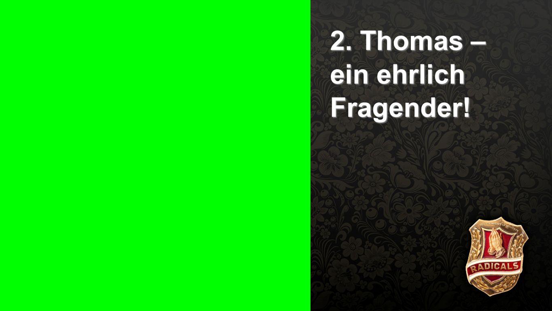 Punkt 2 - Fragender 2. Thomas – ein ehrlich Fragender!