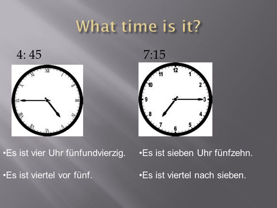 4: 457:15 Es ist vier Uhr fünfundvierzig. Es ist viertel vor fünf. Es ist sieben Uhr fünfzehn. Es ist viertel nach sieben.