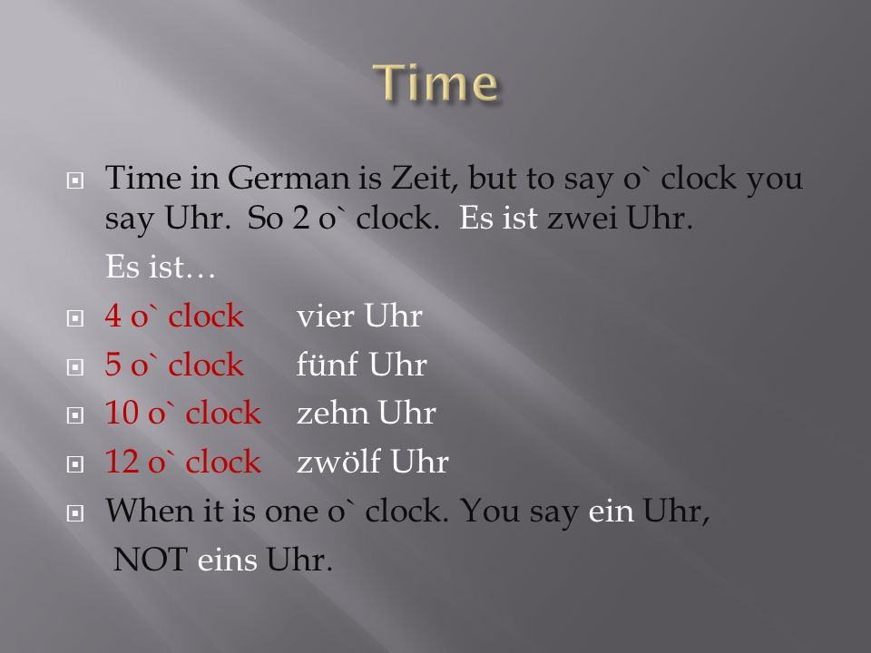 Time in German is Zeit, but to say o` clock you say Uhr. So 2 o` clock. Es ist zwei Uhr. Es ist… 4 o` clock vier Uhr 5 o` clock fünf Uhr 10 o` clock z