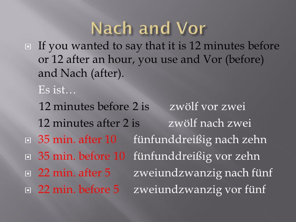 If you wanted to say that it is 12 minutes before or 12 after an hour, you use and Vor (before) and Nach (after). Es ist… 12 minutes before 2 is zwölf