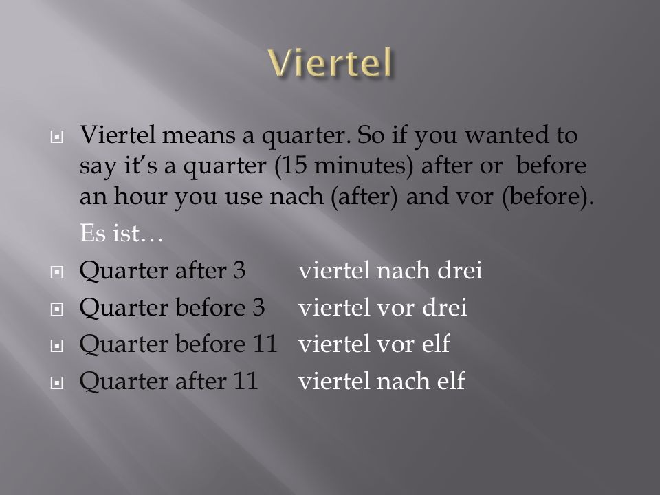 Viertel means a quarter. So if you wanted to say its a quarter (15 minutes) after or before an hour you use nach (after) and vor (before). Es ist… Qua