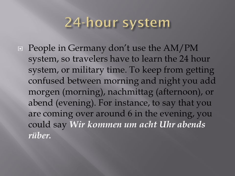 People in Germany dont use the AM/PM system, so travelers have to learn the 24 hour system, or military time. To keep from getting confused between mo