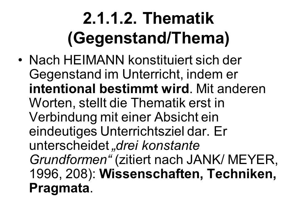 2.1.1.2. Thematik (Gegenstand/Thema) Nach HEIMANN konstituiert sich der Gegenstand im Unterricht, indem er intentional bestimmt wird. Mit anderen Wort