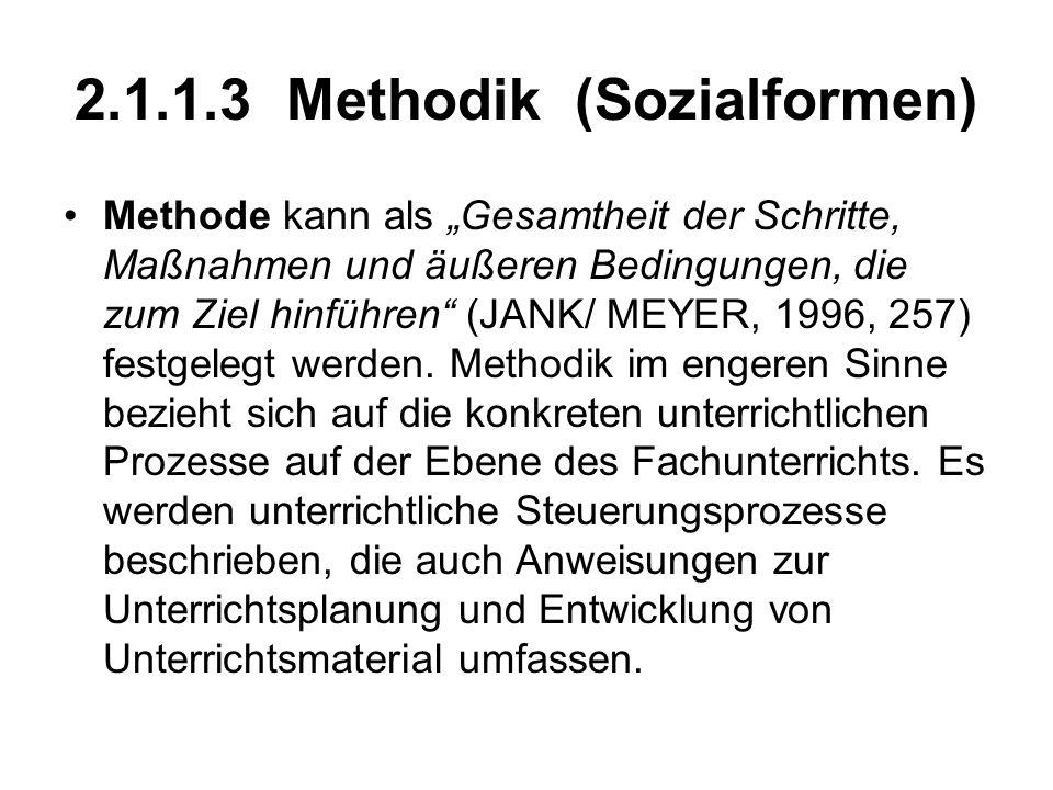 2.1.1.3 Methodik (Sozialformen) Methode kann als Gesamtheit der Schritte, Maßnahmen und äußeren Bedingungen, die zum Ziel hinführen (JANK/ MEYER, 1996, 257) festgelegt werden.