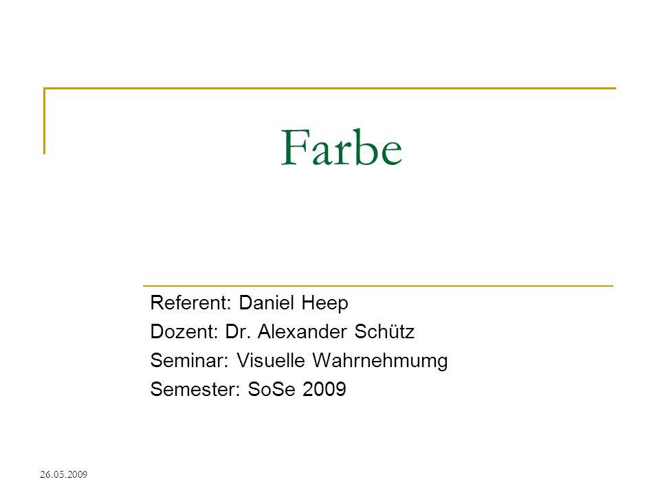 26.05.2009 Farbe Referent: Daniel Heep Dozent: Dr. Alexander Schütz Seminar: Visuelle Wahrnehmumg Semester: SoSe 2009