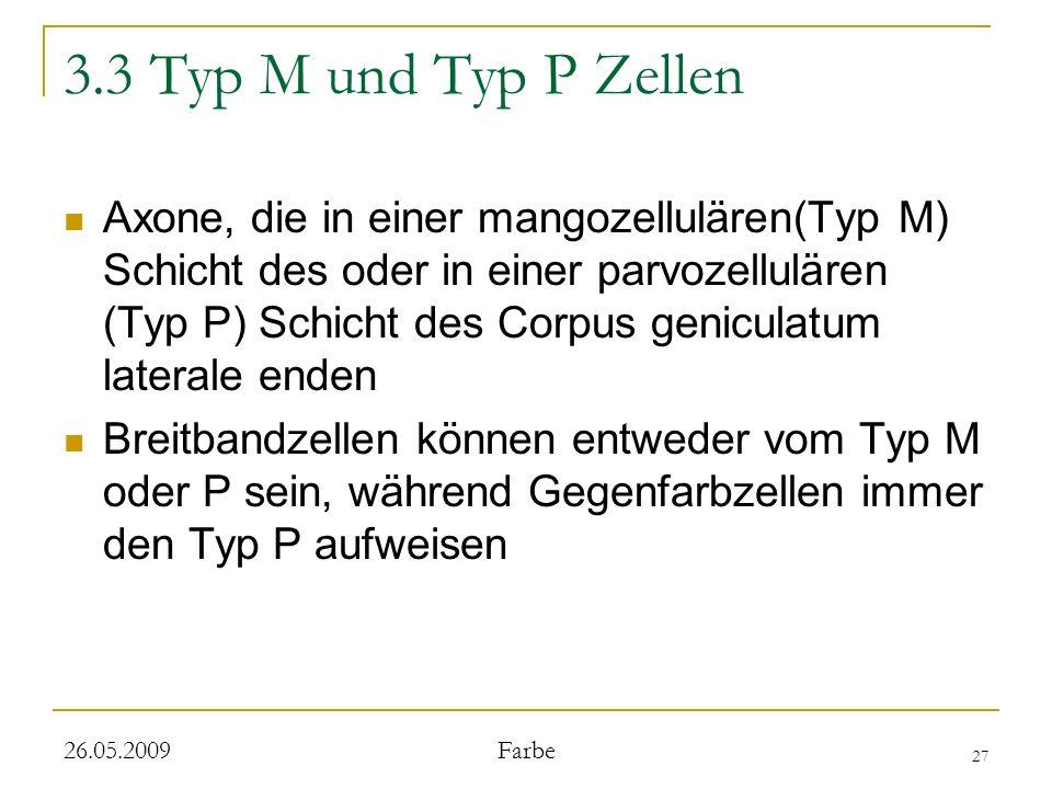 27 26.05.2009 Farbe 3.3 Typ M und Typ P Zellen Axone, die in einer mangozellulären(Typ M) Schicht des oder in einer parvozellulären (Typ P) Schicht des Corpus geniculatum laterale enden Breitbandzellen können entweder vom Typ M oder P sein, während Gegenfarbzellen immer den Typ P aufweisen