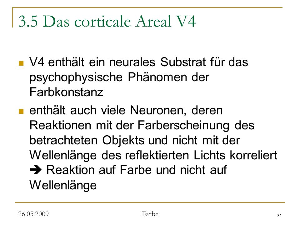 31 26.05.2009 Farbe 3.5 Das corticale Areal V4 V4 enthält ein neurales Substrat für das psychophysische Phänomen der Farbkonstanz enthält auch viele Neuronen, deren Reaktionen mit der Farberscheinung des betrachteten Objekts und nicht mit der Wellenlänge des reflektierten Lichts korreliert Reaktion auf Farbe und nicht auf Wellenlänge