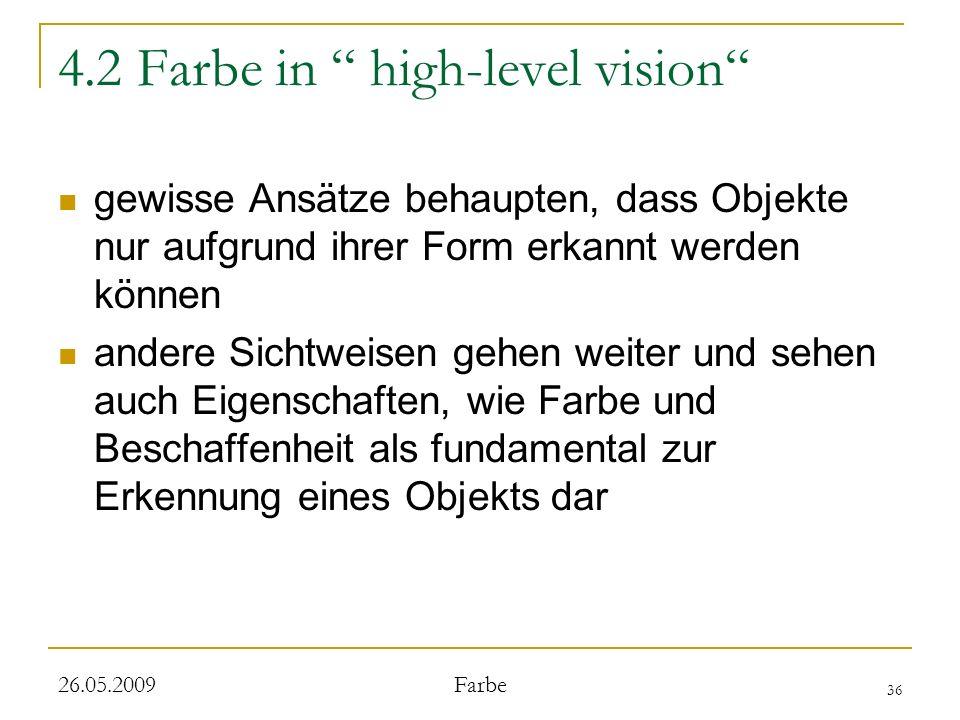 36 26.05.2009 Farbe 4.2 Farbe in high-level vision gewisse Ansätze behaupten, dass Objekte nur aufgrund ihrer Form erkannt werden können andere Sichtweisen gehen weiter und sehen auch Eigenschaften, wie Farbe und Beschaffenheit als fundamental zur Erkennung eines Objekts dar