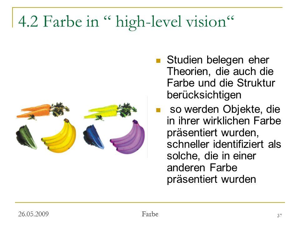 37 26.05.2009 Farbe 4.2 Farbe in high-level vision Studien belegen eher Theorien, die auch die Farbe und die Struktur berücksichtigen so werden Objekte, die in ihrer wirklichen Farbe präsentiert wurden, schneller identifiziert als solche, die in einer anderen Farbe präsentiert wurden