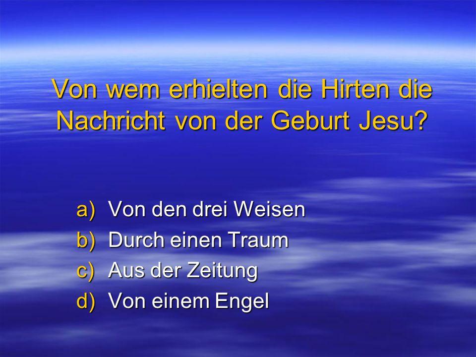 Von wem erhielten die Hirten die Nachricht von der Geburt Jesu? a)Von den drei Weisen b)Durch einen Traum c)Aus der Zeitung d)Von einem Engel
