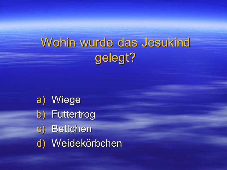 Wohin wurde das Jesukind gelegt? a)Wiege b)Futtertrog c)Bettchen d)Weidekörbchen