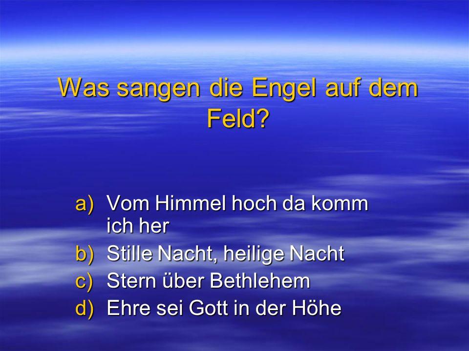 Was sangen die Engel auf dem Feld? a)Vom Himmel hoch da komm ich her b)Stille Nacht, heilige Nacht c)Stern über Bethlehem d)Ehre sei Gott in der Höhe