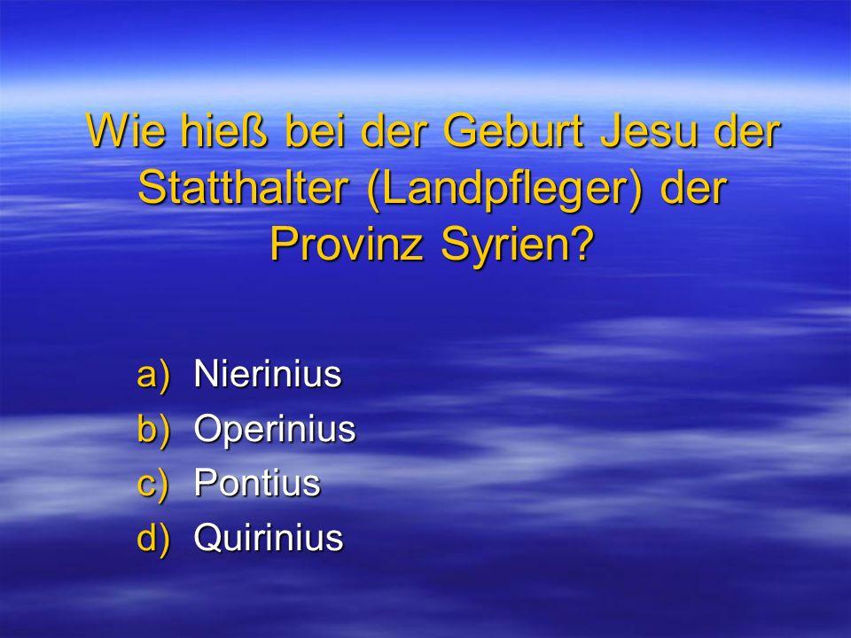 Wie hieß bei der Geburt Jesu der Statthalter (Landpfleger) der Provinz Syrien? a)Nierinius b)Operinius c)Pontius d)Quirinius