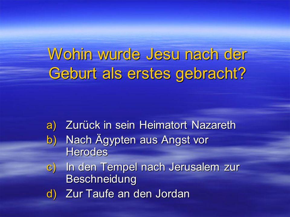 Wohin wurde Jesu nach der Geburt als erstes gebracht? a)Zurück in sein Heimatort Nazareth b)Nach Ägypten aus Angst vor Herodes c)In den Tempel nach Je
