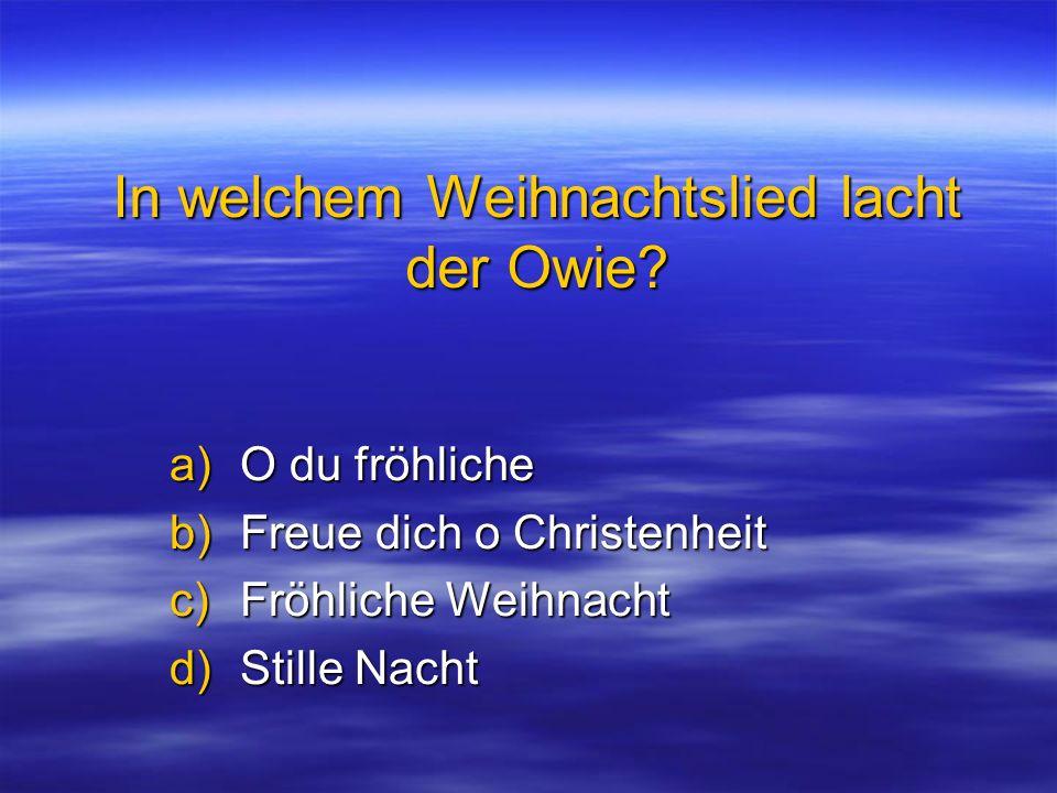 In welchem Weihnachtslied lacht der Owie? a)O du fröhliche b)Freue dich o Christenheit c)Fröhliche Weihnacht d)Stille Nacht