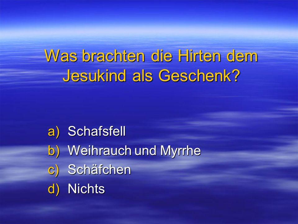 Was brachten die Hirten dem Jesukind als Geschenk? a)Schafsfell b)Weihrauch und Myrrhe c)Schäfchen d)Nichts