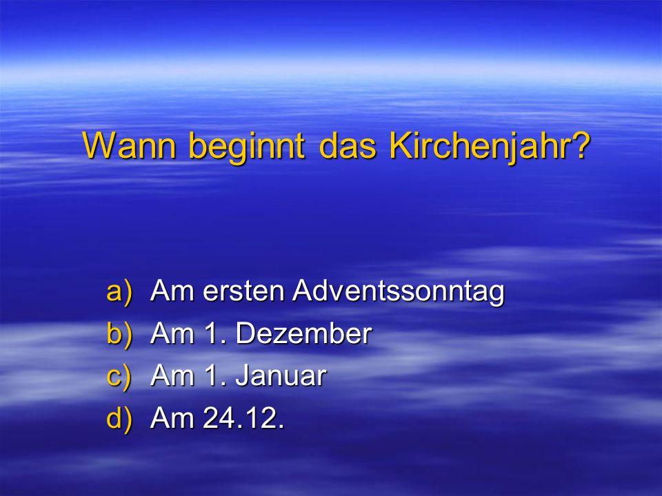 Wann beginnt das Kirchenjahr? a)Am ersten Adventssonntag b)Am 1. Dezember c)Am 1. Januar d)Am 24.12.