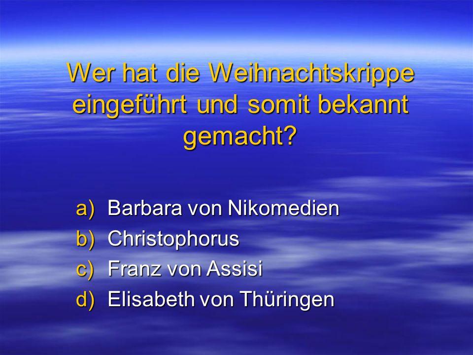 Wer hat die Weihnachtskrippe eingeführt und somit bekannt gemacht? a)Barbara von Nikomedien b)Christophorus c)Franz von Assisi d)Elisabeth von Thüring