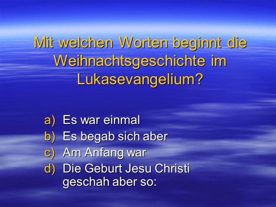Mit welchen Worten beginnt die Weihnachtsgeschichte im Lukasevangelium? a)Es war einmal b)Es begab sich aber c)Am Anfang war d)Die Geburt Jesu Christi