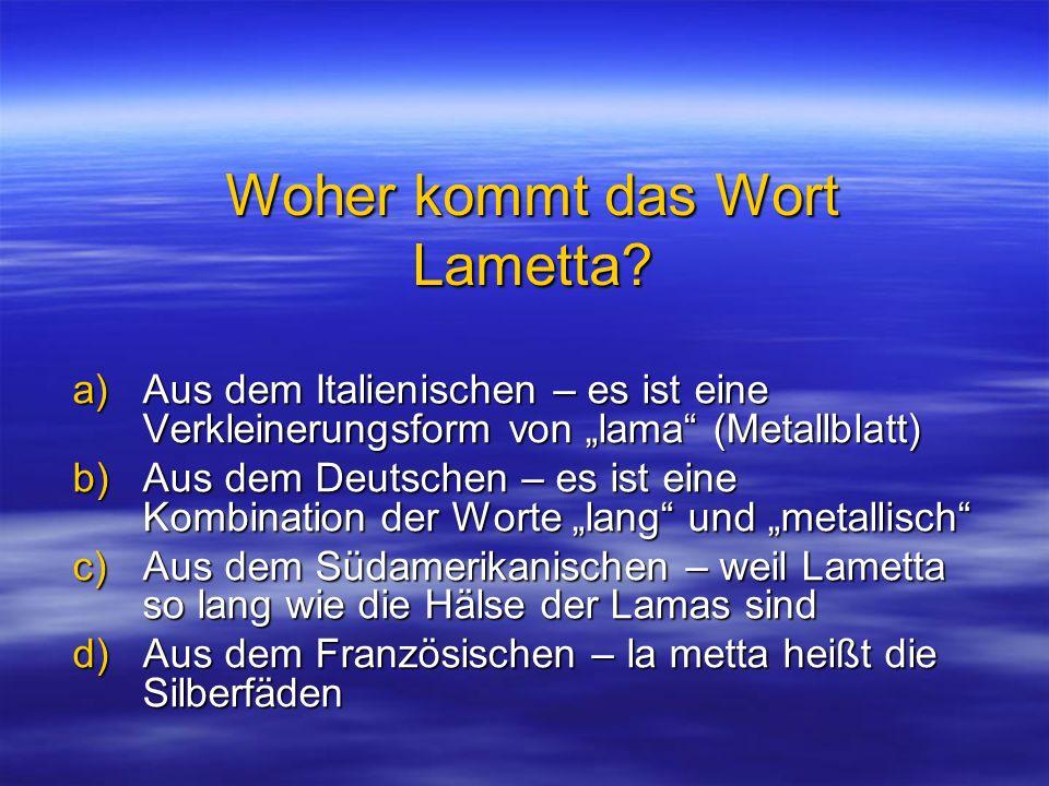 Woher kommt das Wort Lametta? a)Aus dem Italienischen – es ist eine Verkleinerungsform von lama (Metallblatt) b)Aus dem Deutschen – es ist eine Kombin