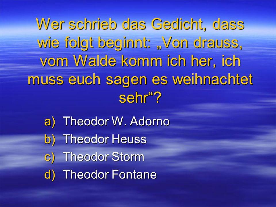 Wer schrieb das Gedicht, dass wie folgt beginnt: Von drauss, vom Walde komm ich her, ich muss euch sagen es weihnachtet sehr? a)Theodor W. Adorno b)Th