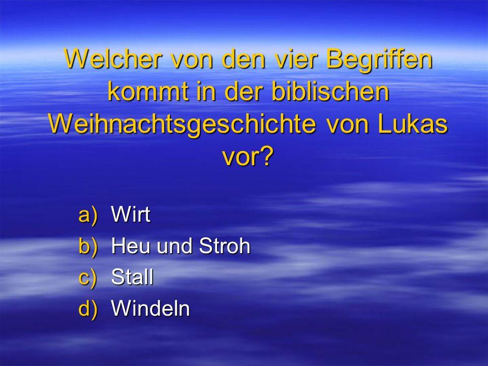 Welcher von den vier Begriffen kommt in der biblischen Weihnachtsgeschichte von Lukas vor? a)Wirt b)Heu und Stroh c)Stall d)Windeln